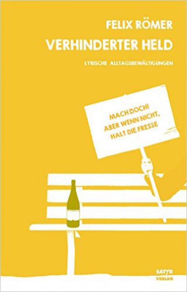 Felix Römer, Verhinderter Held, Lyrische Alltagsbewältigung, Mach Doch, Aber Wenn nicht, Halt Die Fresse, Satyr Verlag